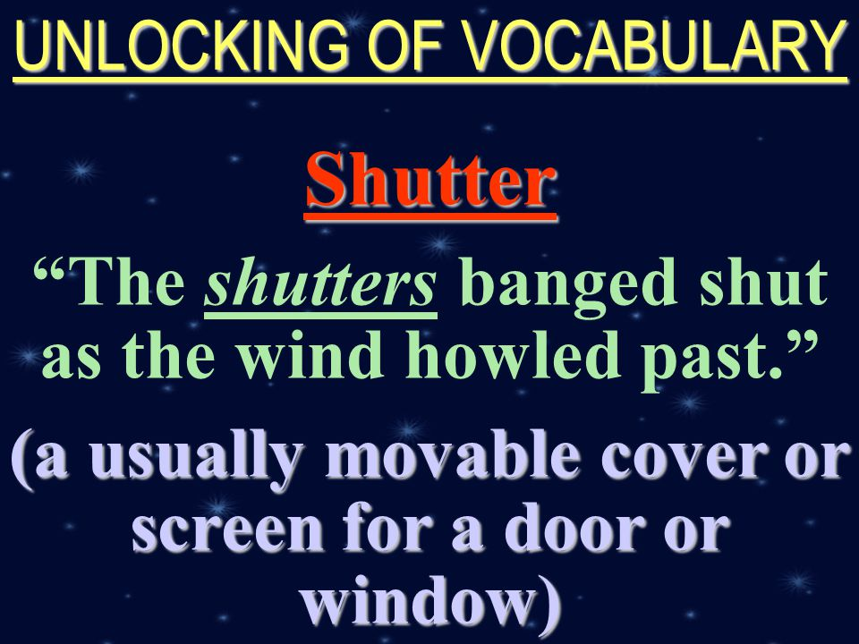 created by r.a.marifosque UNLOCKING OF VOCABULARY Shutter The shutters banged shut as the wind howled past. (a usually movable cover or screen for a door or window)