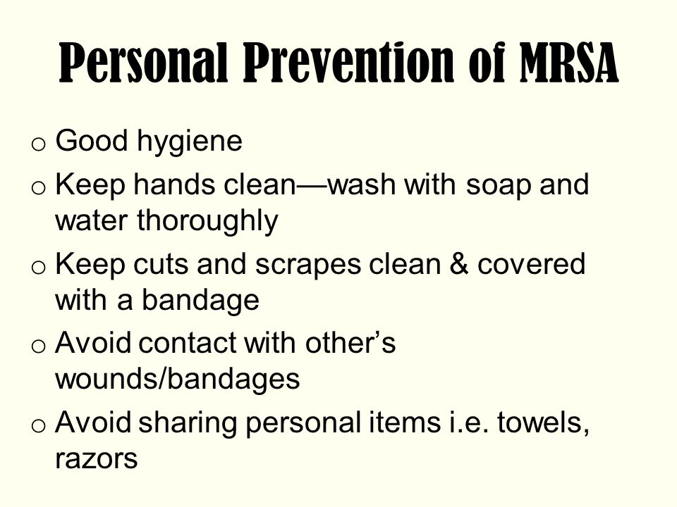 Personal Prevention of MRSA o Good hygiene o Keep hands clean—wash with soap and water thoroughly o Keep cuts and scrapes clean & covered with a bandage o Avoid contact with other's wounds/bandages o Avoid sharing personal items i.e.