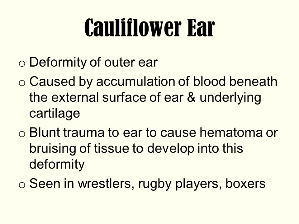 Cauliflower Ear o Deformity of outer ear o Caused by accumulation of blood beneath the external surface of ear & underlying cartilage o Blunt trauma to ear to cause hematoma or bruising of tissue to develop into this deformity o Seen in wrestlers, rugby players, boxers