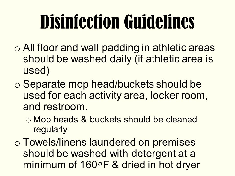 Disinfection Guidelines o All floor and wall padding in athletic areas should be washed daily (if athletic area is used) o Separate mop head/buckets should be used for each activity area, locker room, and restroom.
