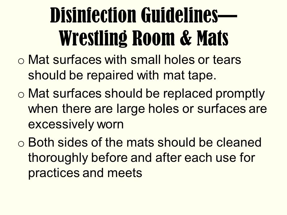 Disinfection Guidelines— Wrestling Room & Mats o Mat surfaces with small holes or tears should be repaired with mat tape.