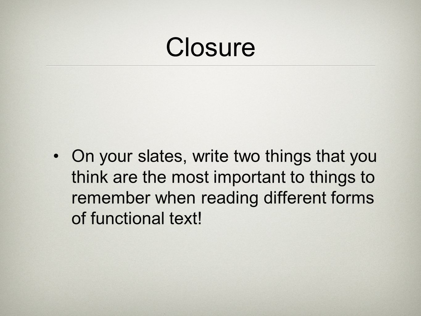 Closure On your slates, write two things that you think are the most important to things to remember when reading different forms of functional text!