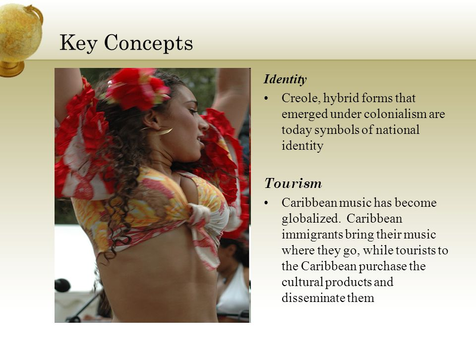 Key Concepts Class and Cultural Politics During the colonial era, the government and its elites feared and banned musical forms that roused the masses In the 20 th century, singers, especially calypso singers in Trinidad and reggae singers in Jamaica, use their vocal genres to criticize government policies and politicians
