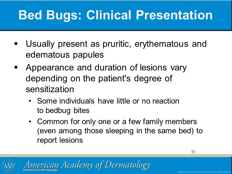 Bed Bugs: Clinical Presentation  Usually present as pruritic, erythematous and edematous papules  Appearance and duration of lesions vary depending