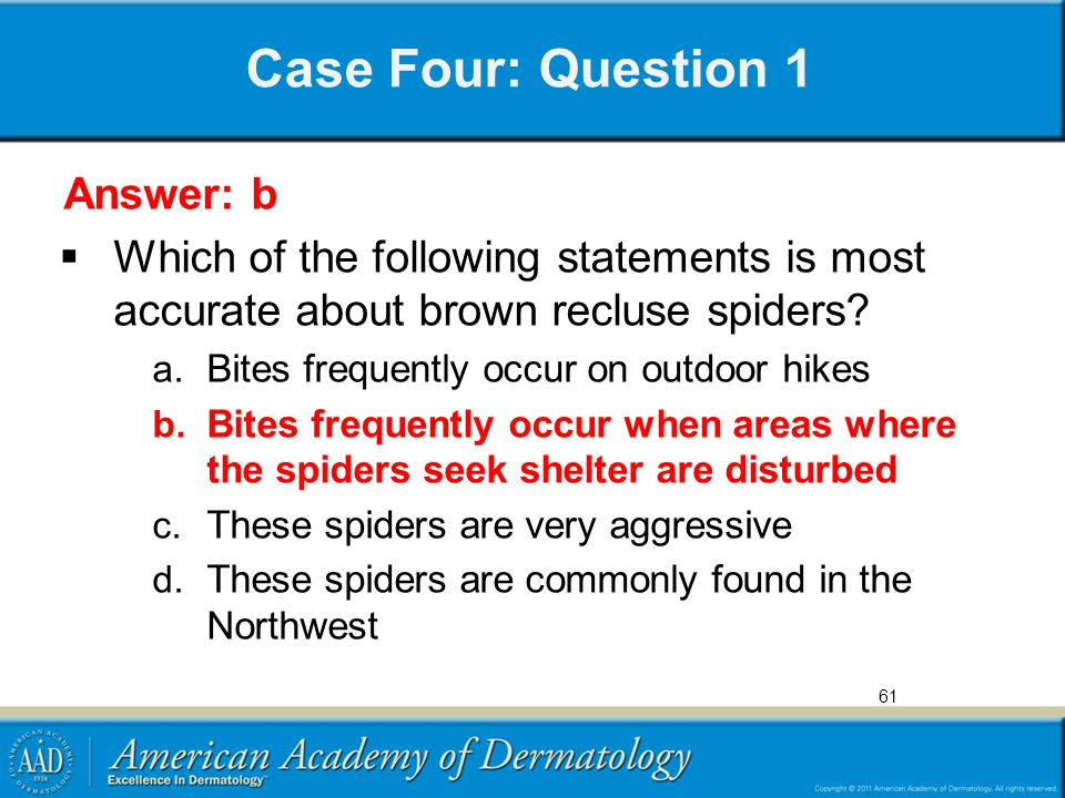 Case Four: Question 1 Answer: b  Which of the following statements is most accurate about brown recluse spiders? a. Bites frequently occur on outdoor