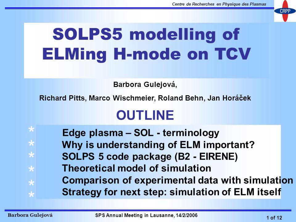 Barbora Gulejová 1 of 12 Centre de Recherches en Physique des Plasmas SPS Annual Meeting in Lausanne, 14/2/2006 SOLPS5 modelling of ELMing H-mode on TCV Barbora Gulejová, Richard Pitts, Marco Wischmeier, Roland Behn, Jan Horáček OUTLINE * * * * * * Edge plasma – SOL - terminology Why is understanding of ELM important.