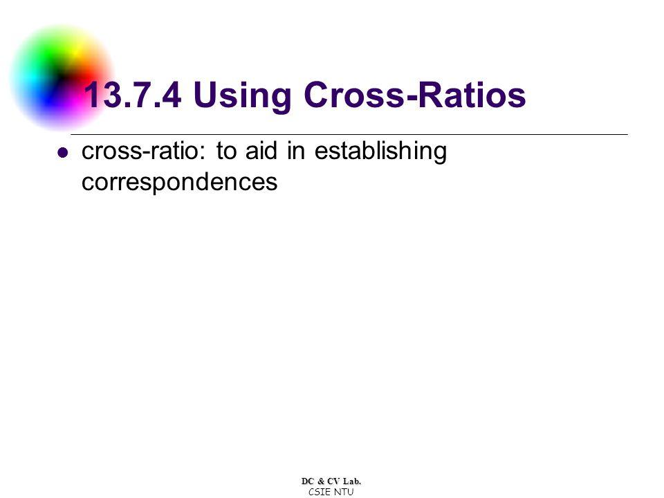 DC & CV Lab. CSIE NTU 13.7.4 Using Cross-Ratios cross-ratio: to aid in establishing correspondences