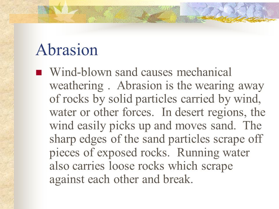 Abrasion Wind-blown sand causes mechanical weathering.