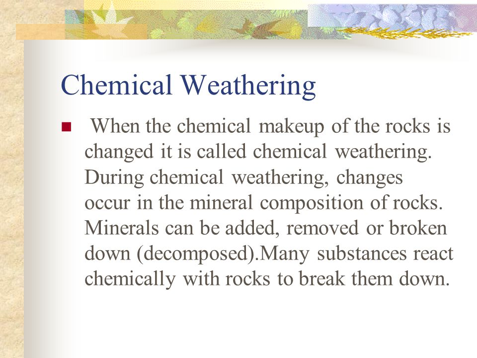 Chemical Weathering When the chemical makeup of the rocks is changed it is called chemical weathering.