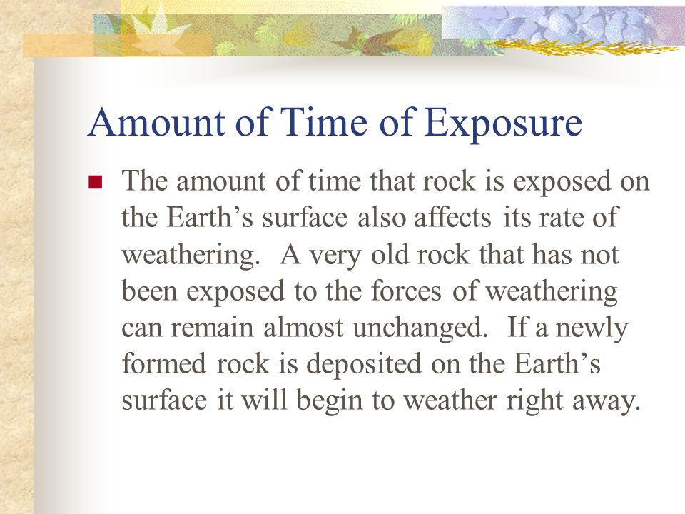 Amount of Time of Exposure The amount of time that rock is exposed on the Earth's surface also affects its rate of weathering.