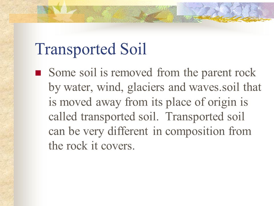 Transported Soil Some soil is removed from the parent rock by water, wind, glaciers and waves.soil that is moved away from its place of origin is called transported soil.