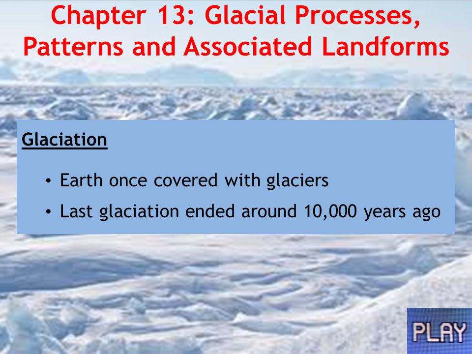 Chapter 13: Glacial Processes, Patterns and Associated Landforms Glaciers Rivers of ice that move slowly Move downslope under the influence of gravity and the pressure of own weight Form where rate of accumulation of snow and ice is greater than rate of melting Largest reservoir of fresh water on Earth