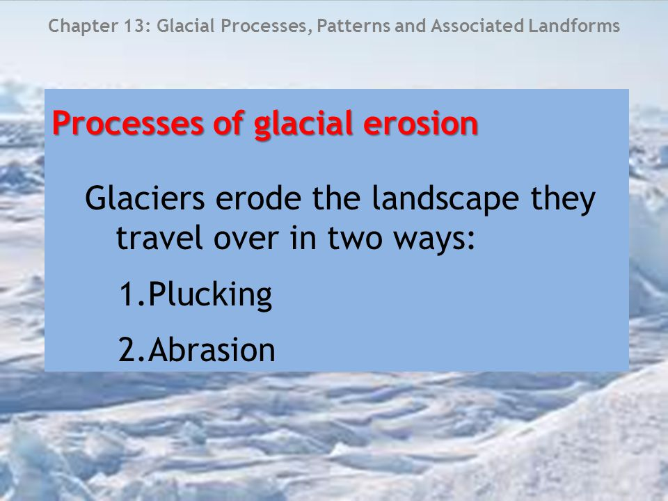 Chapter 13: Glacial Processes, Patterns and Associated Landforms 1.Plucking Bottom of glaciers scrape along valley floors – creates friction causing melting around the base of the glacier Meltwater refreezes Freezes around the rocks on the valley floor and these become part of the glacier Glacier moves Newly trapped rock is plucked out of the valley floor New material is then used in process of abrasion