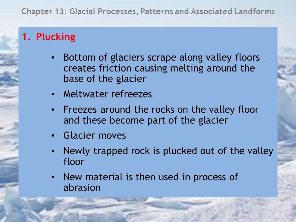 Chapter 13: Glacial Processes, Patterns and Associated Landforms 2.Abrasion bedrock beneath the glacier is eroded by the debris/material embedded in the sides and bottom of the glacier 'Sandpaper effect' – scrapes the rock over which it is travelling and leaves scratches or grooves in the rock Striations – show the direction of the ice flow