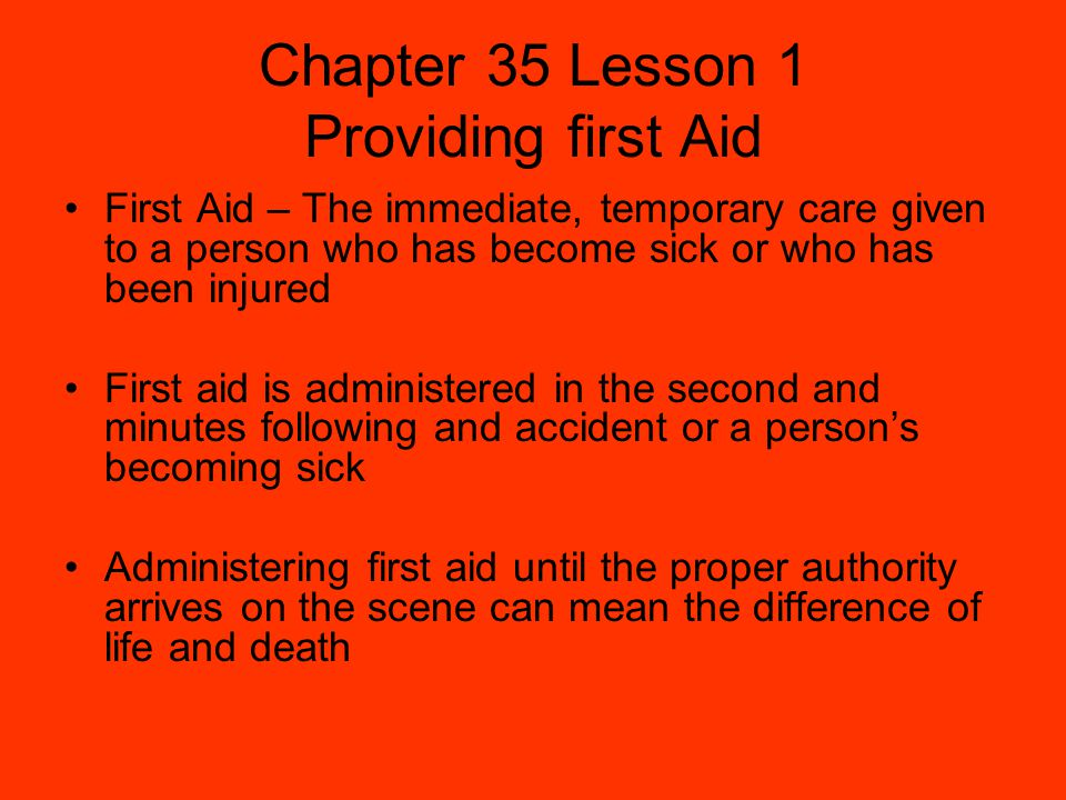 Chapter 35 Lesson 1 Providing first Aid First Aid – The immediate, temporary care given to a person who has become sick or who has been injured First