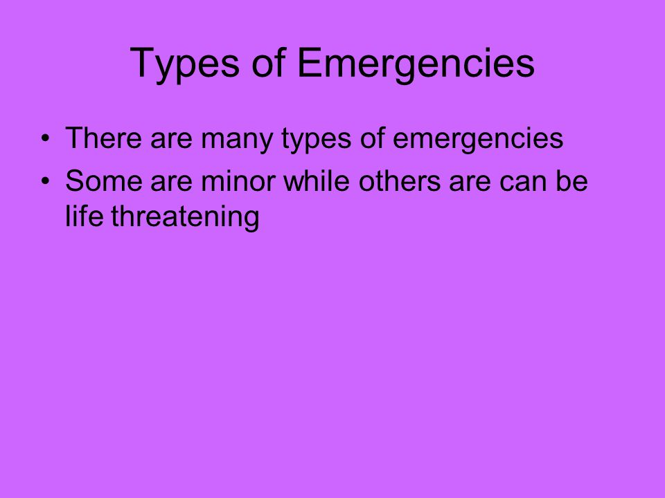 Types of Emergencies There are many types of emergencies Some are minor while others are can be life threatening