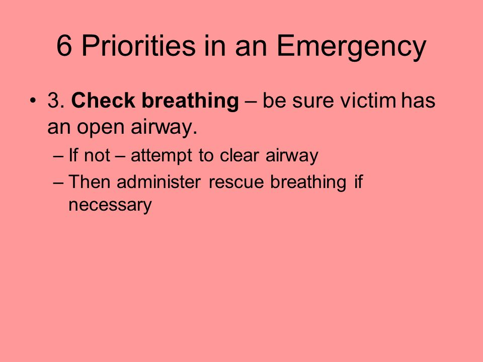 6 Priorities in an Emergency 3. Check breathing – be sure victim has an open airway. –If not – attempt to clear airway –Then administer rescue breathi
