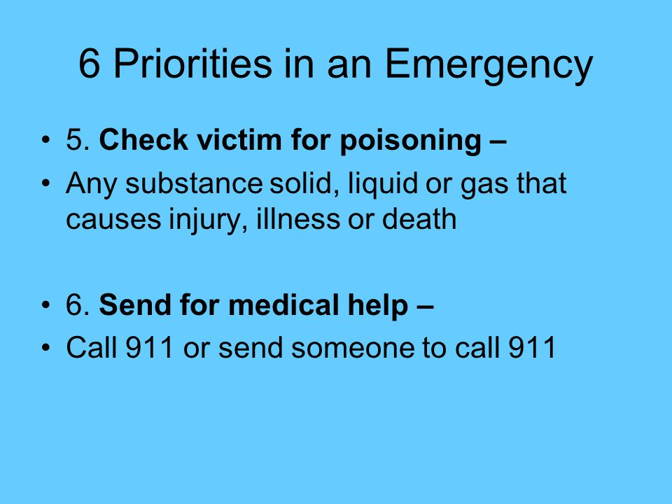 6 Priorities in an Emergency 5. Check victim for poisoning – Any substance solid, liquid or gas that causes injury, illness or death 6. Send for medic