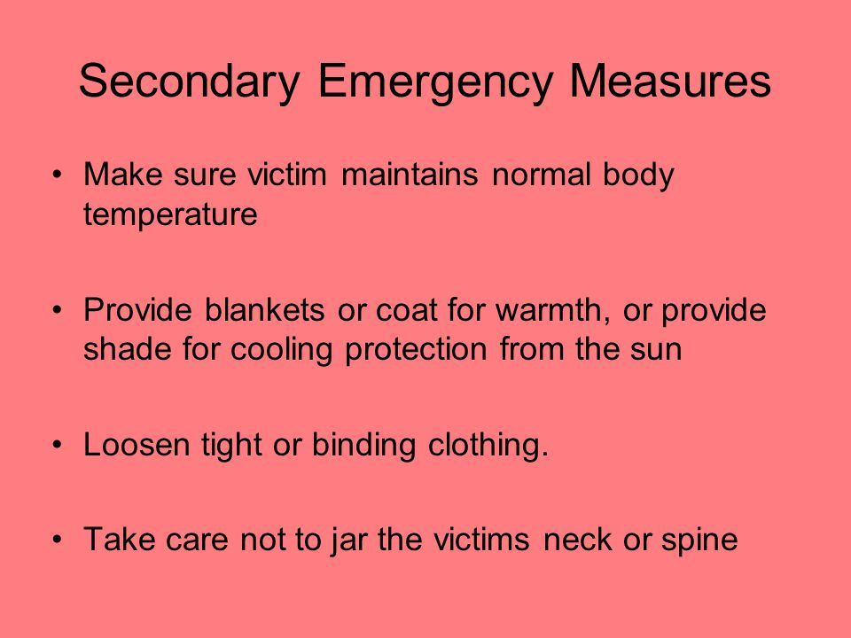 Secondary Emergency Measures Make sure victim maintains normal body temperature Provide blankets or coat for warmth, or provide shade for cooling prot