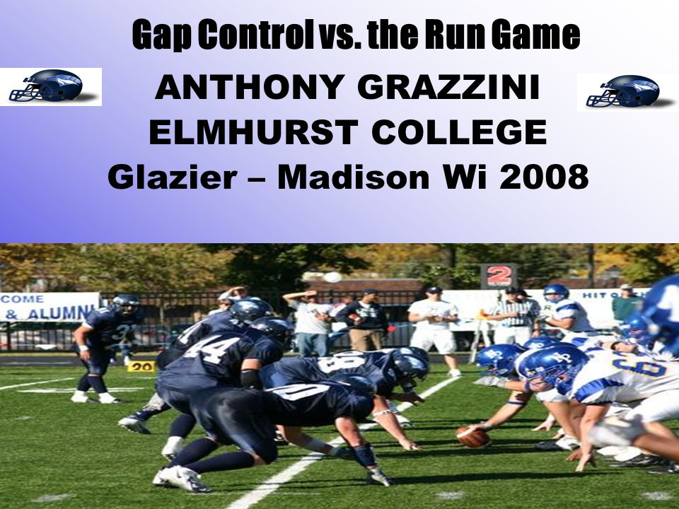 Gap Control vs. the Run Game ANTHONY GRAZZINI ELMHURST COLLEGE Glazier – Madison Wi 2008