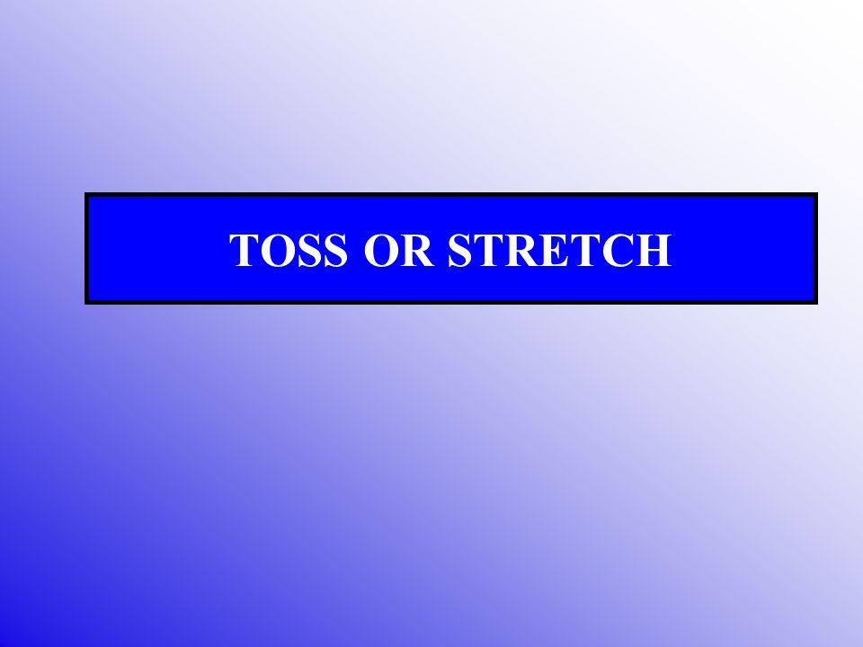 TOSS OR STRETCH