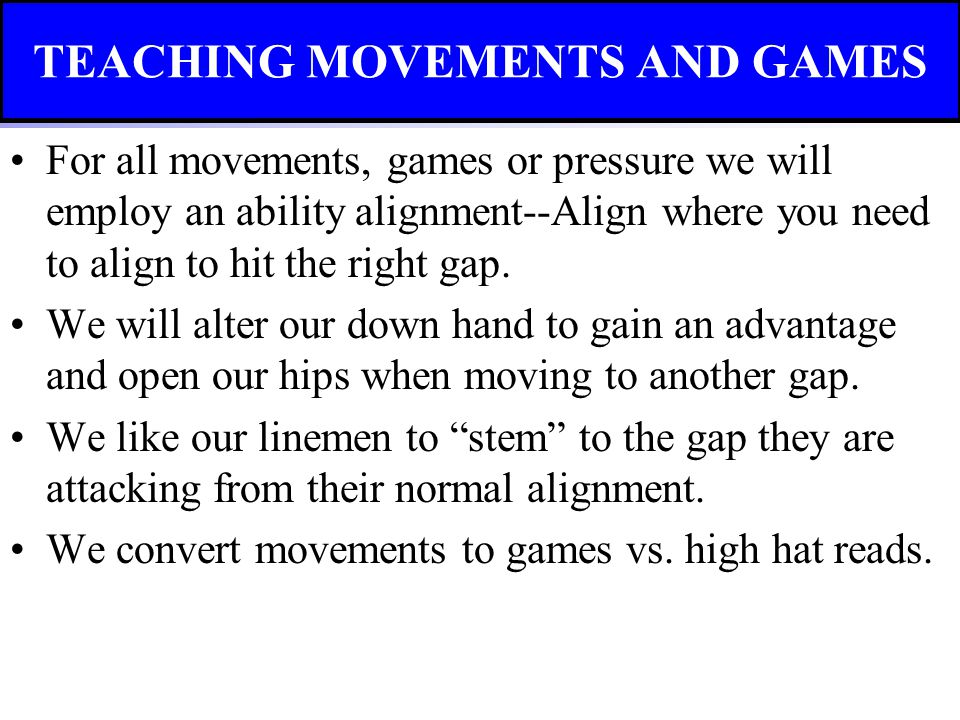 For all movements, games or pressure we will employ an ability alignment--Align where you need to align to hit the right gap. We will alter our down h