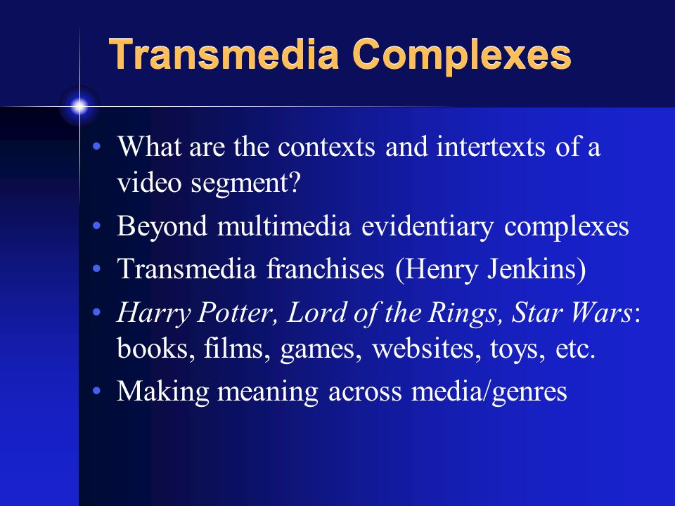 Transmedia Complexes What are the contexts and intertexts of a video segment.