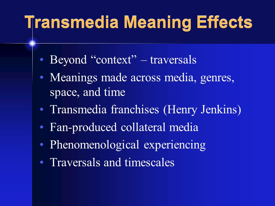 Transmedia Meaning Effects Beyond context – traversals Meanings made across media, genres, space, and time Transmedia franchises (Henry Jenkins) Fan-produced collateral media Phenomenological experiencing Traversals and timescales