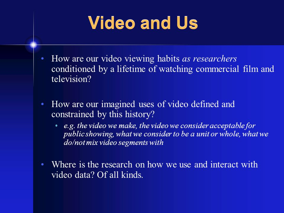 How are our video viewing habits as researchers conditioned by a lifetime of watching commercial film and television.
