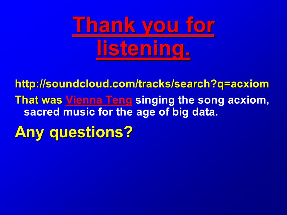 http://soundcloud.com/tracks/search q=acxiom That was That was Vienna Teng singing the song acxiom, sacred music for the age of big data.Vienna Teng Any questions.