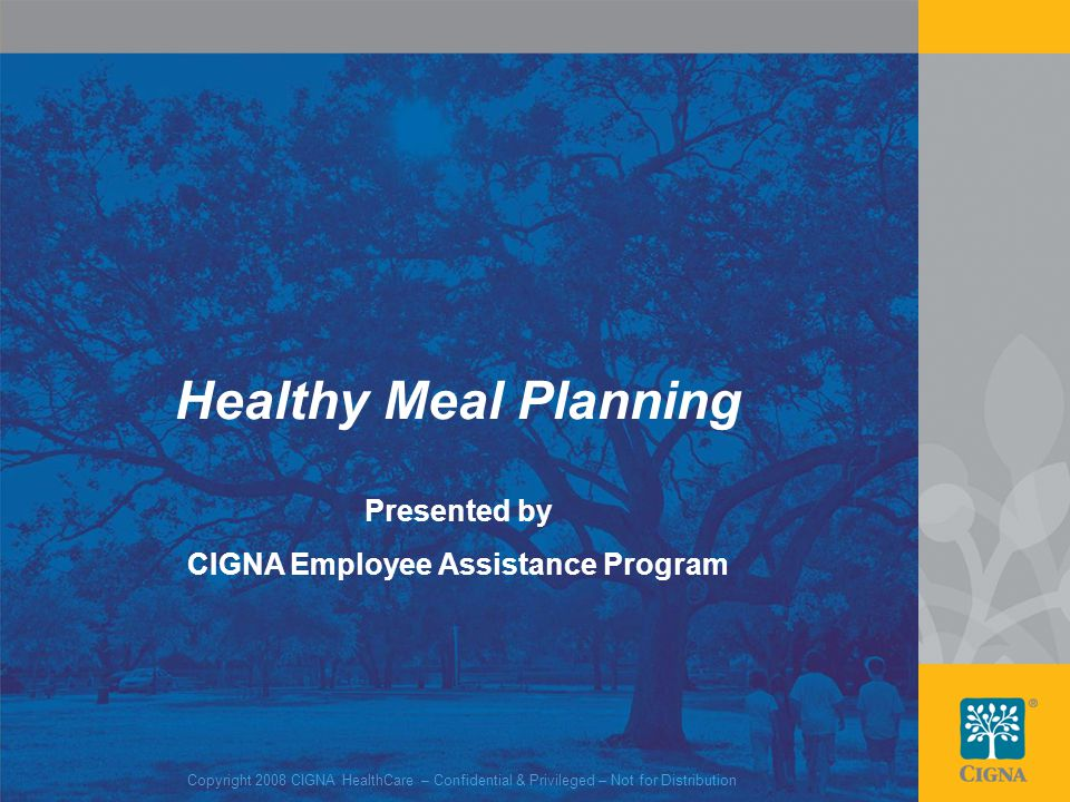 1 Healthy Meal Planning Presented by CIGNA Employee Assistance Program Copyright 2008 CIGNA HealthCare – Confidential & Privileged – Not for Distribution