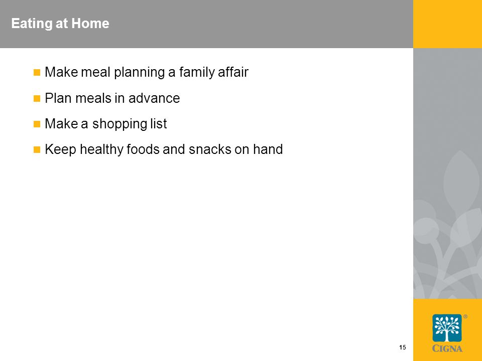 15 Eating at Home Make meal planning a family affair Plan meals in advance Make a shopping list Keep healthy foods and snacks on hand