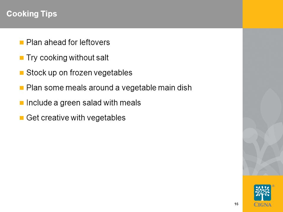 16 Cooking Tips Plan ahead for leftovers Try cooking without salt Stock up on frozen vegetables Plan some meals around a vegetable main dish Include a