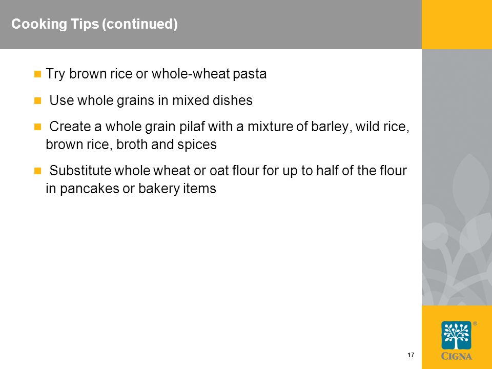 17 Cooking Tips (continued) Try brown rice or whole-wheat pasta Use whole grains in mixed dishes Create a whole grain pilaf with a mixture of barley, wild rice, brown rice, broth and spices Substitute whole wheat or oat flour for up to half of the flour in pancakes or bakery items