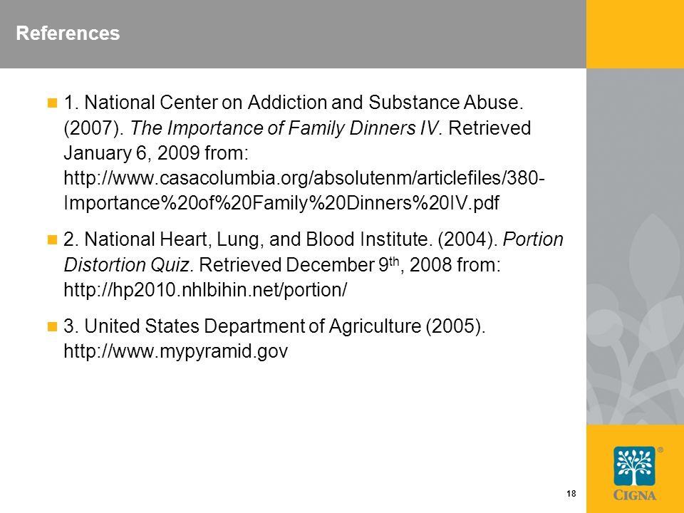 18 References 1. National Center on Addiction and Substance Abuse. (2007). The Importance of Family Dinners IV. Retrieved January 6, 2009 from: http:/
