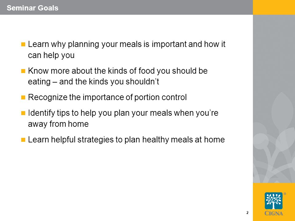 2 Seminar Goals Learn why planning your meals is important and how it can help you Know more about the kinds of food you should be eating – and the kinds you shouldn't Recognize the importance of portion control Identify tips to help you plan your meals when you're away from home Learn helpful strategies to plan healthy meals at home