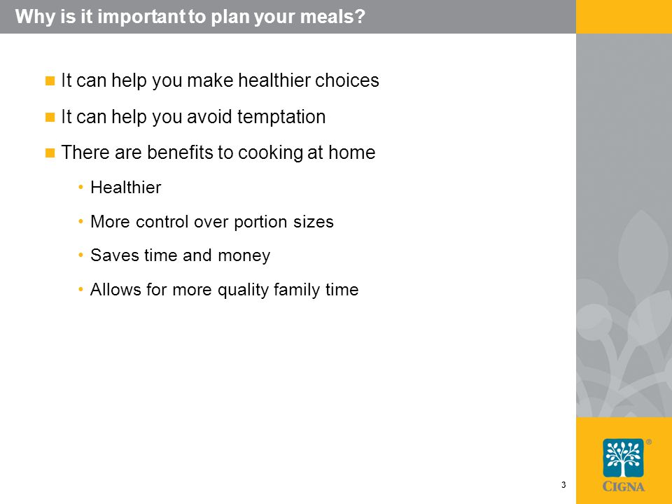 3 Why is it important to plan your meals? It can help you make healthier choices It can help you avoid temptation There are benefits to cooking at hom