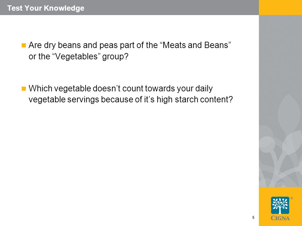 5 Test Your Knowledge Are dry beans and peas part of the Meats and Beans or the Vegetables group.