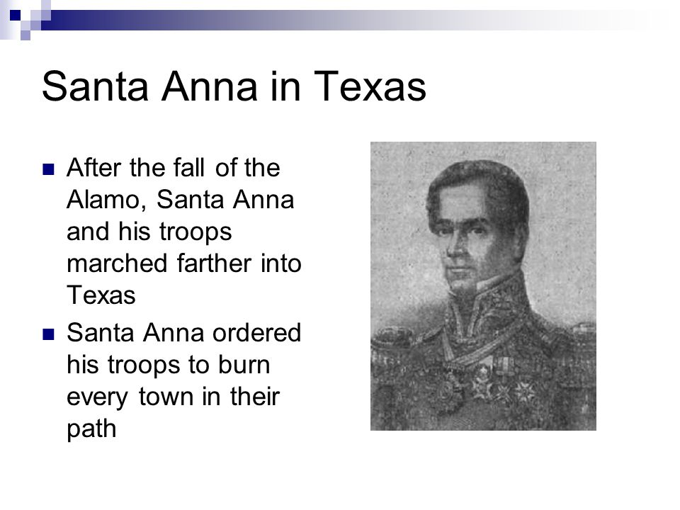 Santa Anna in Texas After the fall of the Alamo, Santa Anna and his troops marched farther into Texas Santa Anna ordered his troops to burn every town in their path