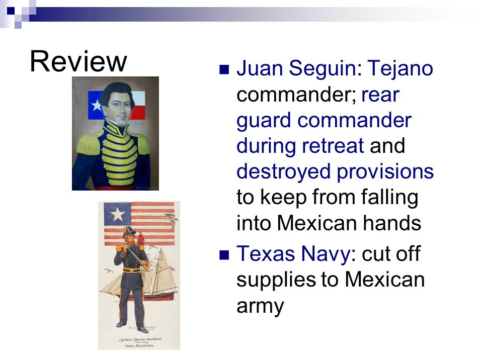 Review Juan Seguin: Tejano commander; rear guard commander during retreat and destroyed provisions to keep from falling into Mexican hands Texas Navy: cut off supplies to Mexican army