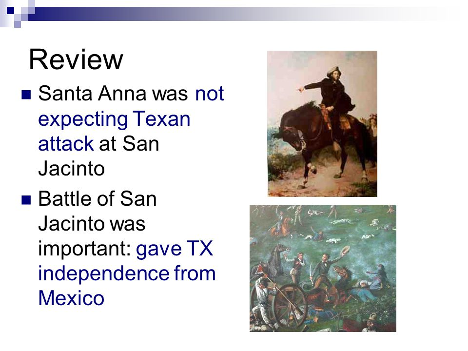 Review Santa Anna was not expecting Texan attack at San Jacinto Battle of San Jacinto was important: gave TX independence from Mexico