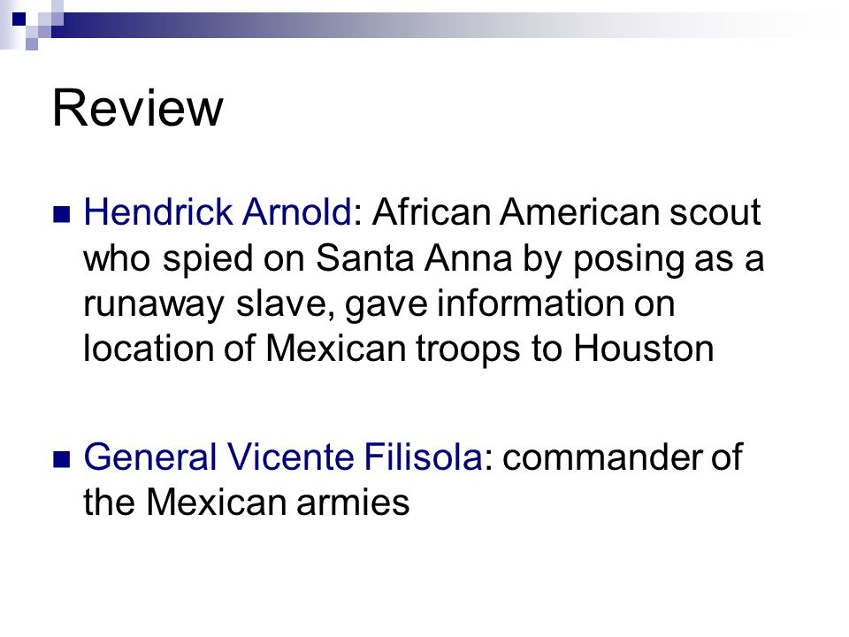 Review Hendrick Arnold: African American scout who spied on Santa Anna by posing as a runaway slave, gave information on location of Mexican troops to Houston General Vicente Filisola: commander of the Mexican armies