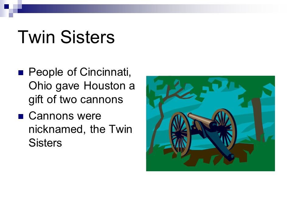 Twin Sisters People of Cincinnati, Ohio gave Houston a gift of two cannons Cannons were nicknamed, the Twin Sisters