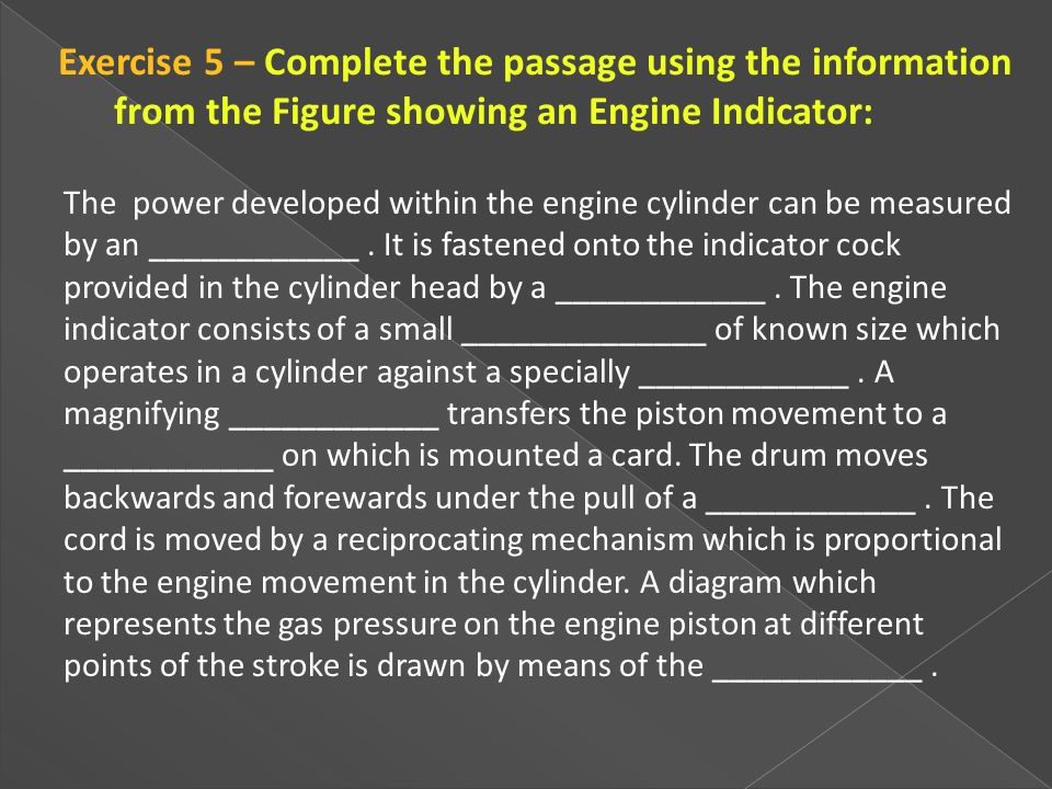 The power developed within the engine cylinder can be measured by an ____________. It is fastened onto the indicator cock provided in the cylinder hea