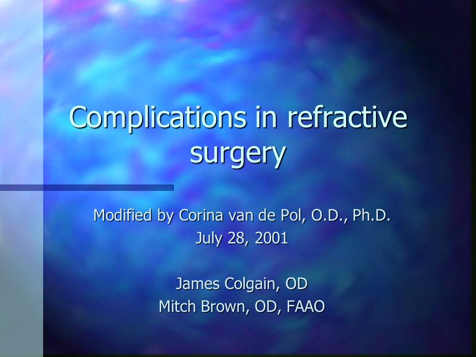 Complications in refractive surgery Modified by Corina van de Pol, O.D., Ph.D. July 28, 2001 James Colgain, OD Mitch Brown, OD, FAAO