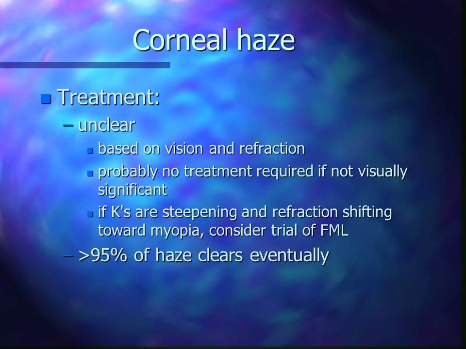 Corneal haze n Treatment: –unclear n based on vision and refraction n probably no treatment required if not visually significant n if K's are steepeni