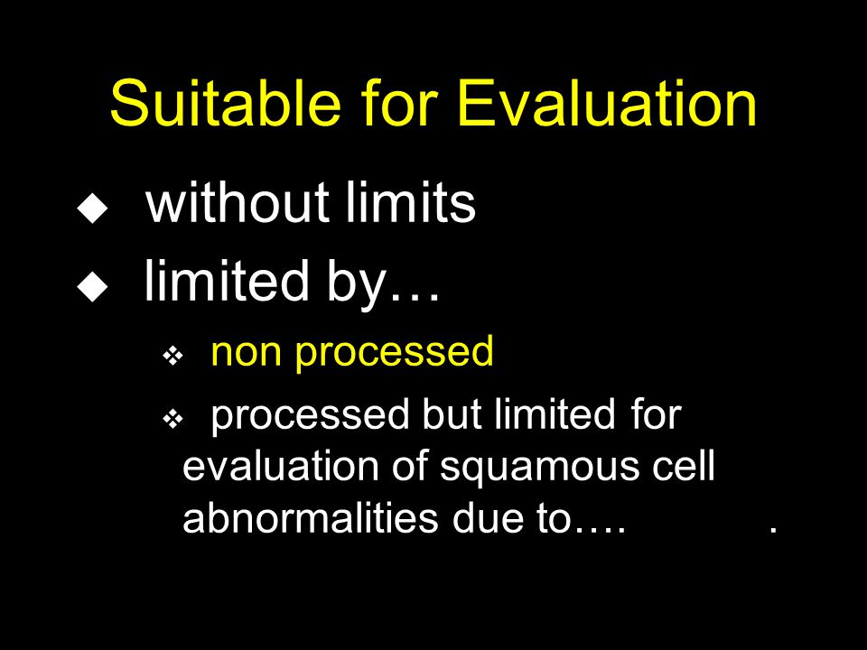 Suitable for Evaluation u without limits u limited by… v non processed v processed but limited for evaluation of squamous cell abnormalities due to…..