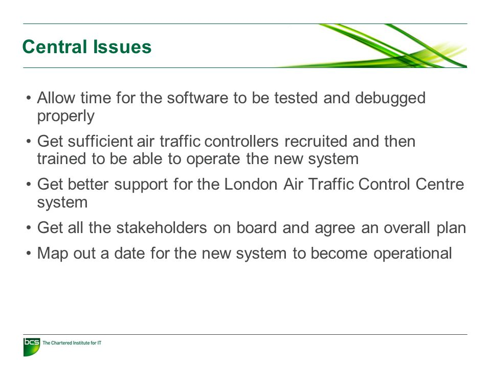Central Issues Allow time for the software to be tested and debugged properly Get sufficient air traffic controllers recruited and then trained to be able to operate the new system Get better support for the London Air Traffic Control Centre system Get all the stakeholders on board and agree an overall plan Map out a date for the new system to become operational