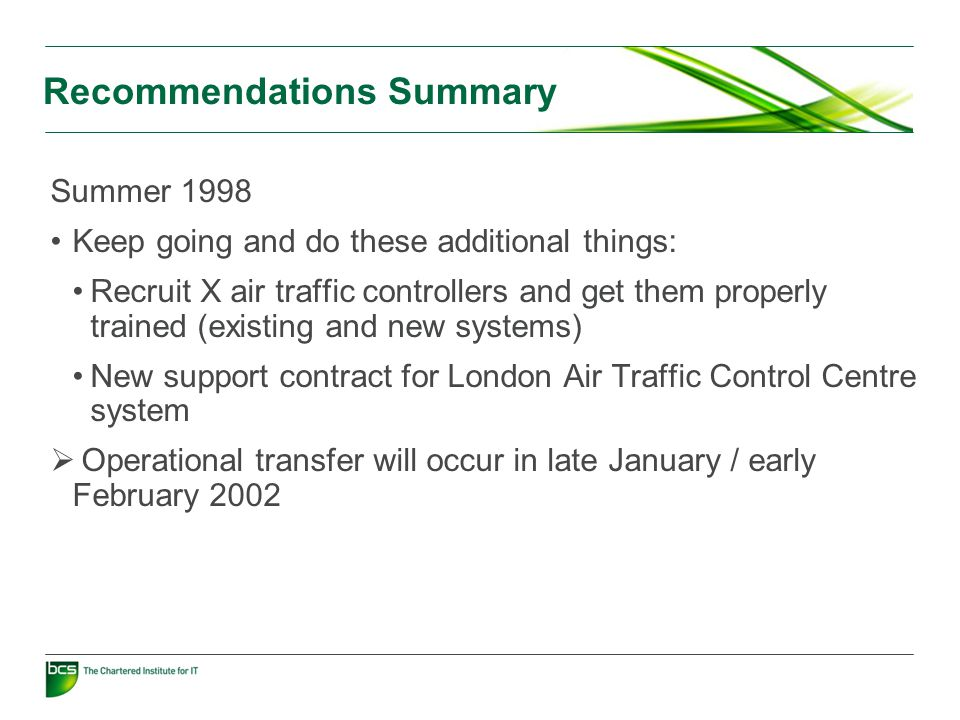 Recommendations Summary Summer 1998 Keep going and do these additional things: Recruit X air traffic controllers and get them properly trained (existing and new systems) New support contract for London Air Traffic Control Centre system  Operational transfer will occur in late January / early February 2002