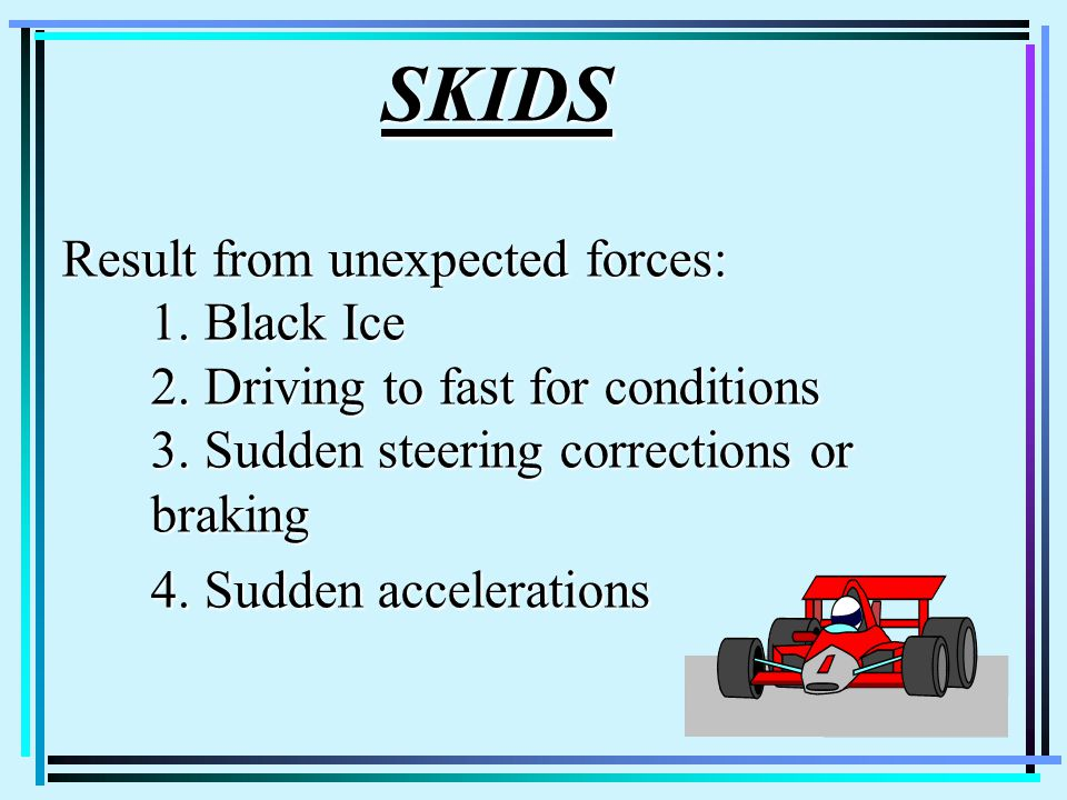 SKIDS Result from unexpected forces: 1. Black Ice 2.
